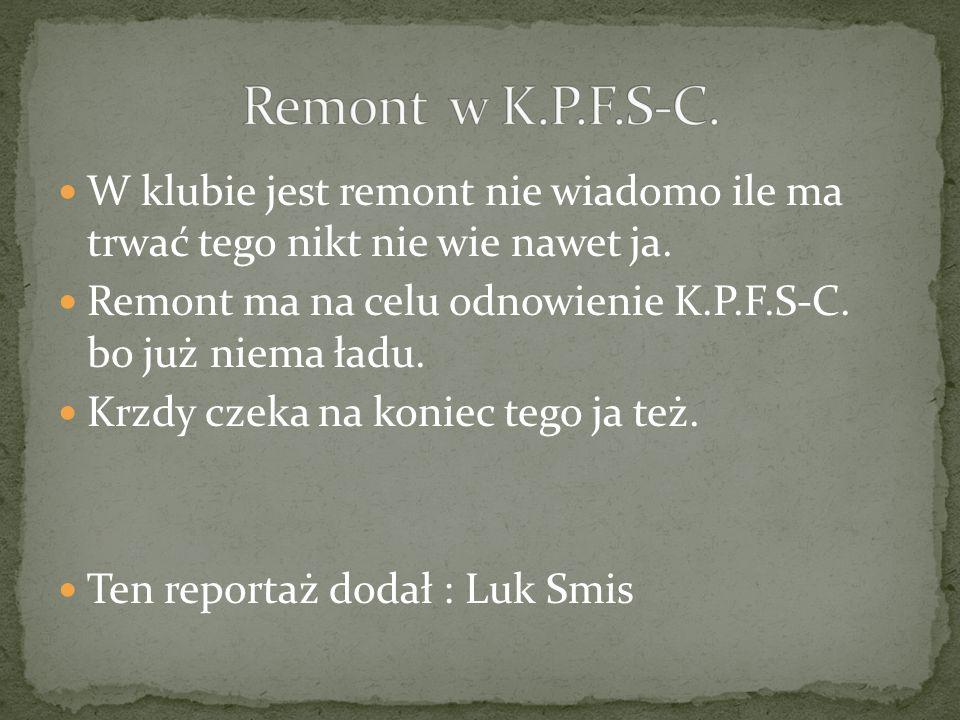 W klubie jest remont nie wiadomo ile ma trwać tego nikt nie wie nawet ja. Remont ma na celu odnowienie K.P.F.S-C. bo już niema ładu. Krzdy czeka na ko