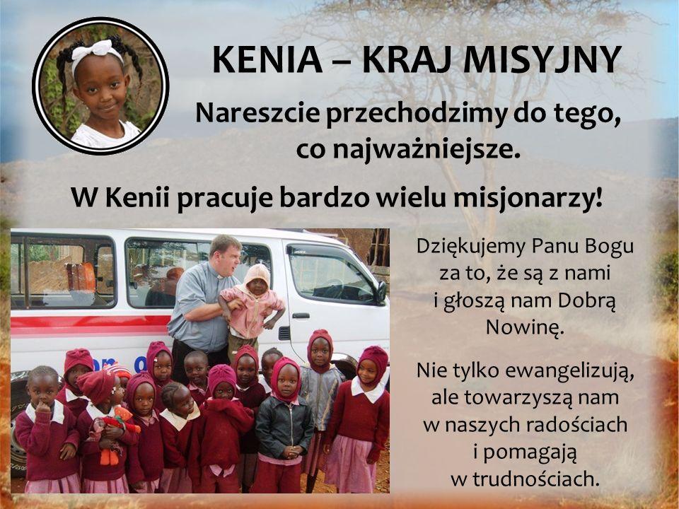 KENIA – KRAJ MISYJNY Nareszcie przechodzimy do tego, co najważniejsze. W Kenii pracuje bardzo wielu misjonarzy! Dziękujemy Panu Bogu za to, że są z na
