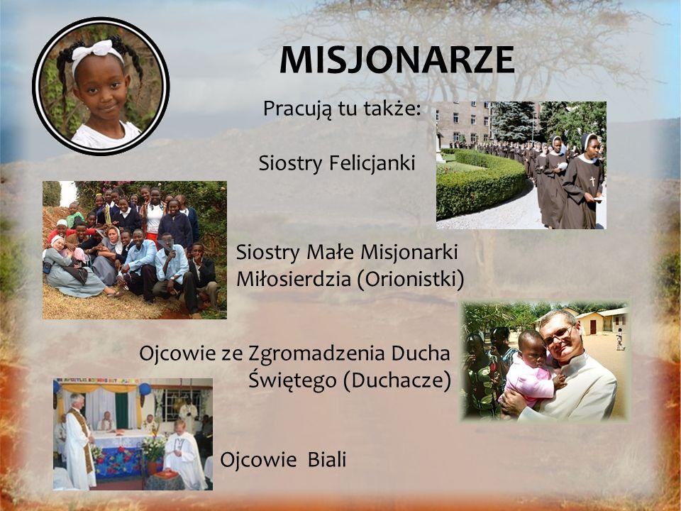 MISJONARZE Pracują tu także: Siostry Felicjanki Siostry Małe Misjonarki Miłosierdzia (Orionistki) Ojcowie ze Zgromadzenia Ducha Świętego (Duchacze) Oj