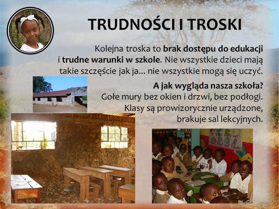 TRUDNOŚCI I TROSKI Kolejna troska to brak dostępu do edukacji i trudne warunki w szkole. Nie wszystkie dzieci mają takie szczęście jak ja... nie wszys