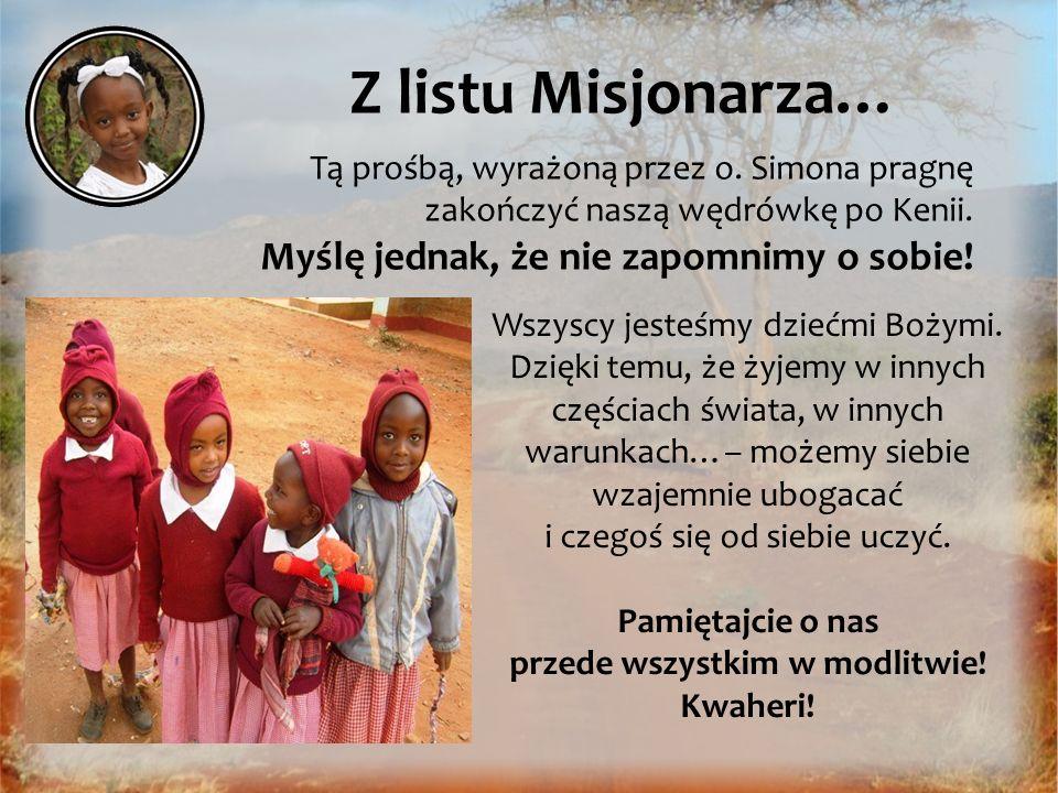 Z listu Misjonarza… Tą prośbą, wyrażoną przez o. Simona pragnę zakończyć naszą wędrówkę po Kenii. Myślę jednak, że nie zapomnimy o sobie! Wszyscy jest