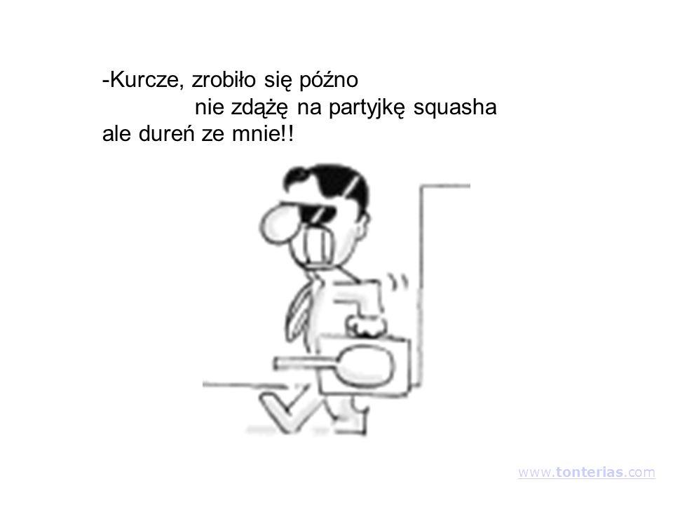 -Kurcze, zrobiło się późno nie zdążę na partyjkę squasha ale dureń ze mnie!! www.tonterias.com