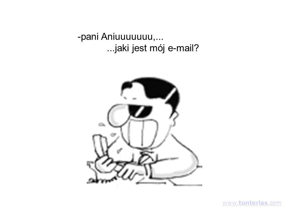 -pani Aniuuuuuuu,......jaki jest mój e-mail? www.tonterias.com