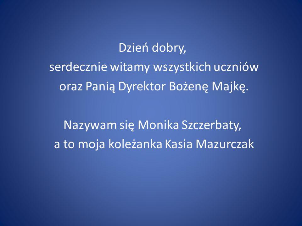 Dzień dobry, serdecznie witamy wszystkich uczniów oraz Panią Dyrektor Bożenę Majkę. Nazywam się Monika Szczerbaty, a to moja koleżanka Kasia Mazurczak