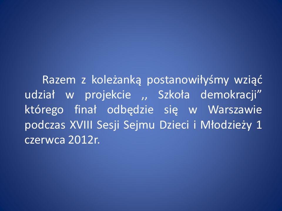 Razem z koleżanką postanowiłyśmy wziąć udział w projekcie,, Szkoła demokracji którego finał odbędzie się w Warszawie podczas XVIII Sesji Sejmu Dzieci