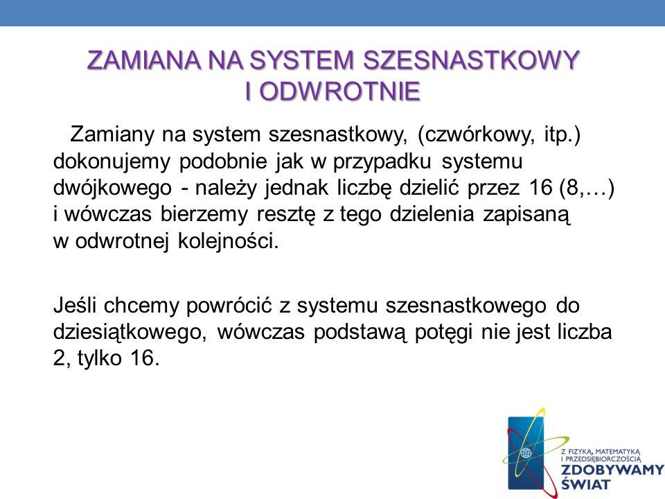 ZAMIANA NA SYSTEM SZESNASTKOWY I ODWROTNIE Zamiany na system szesnastkowy, (czwórkowy, itp.) dokonujemy podobnie jak w przypadku systemu dwójkowego -