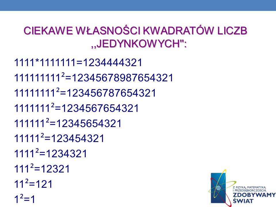 CIEKAWE WŁASNOŚCI KWADRATÓW LICZB,,JEDYNKOWYCH'': 1111*1111111=1234444321 111111111 ² =12345678987654321 11111111 ² =123456787654321 1111111 ² =123456