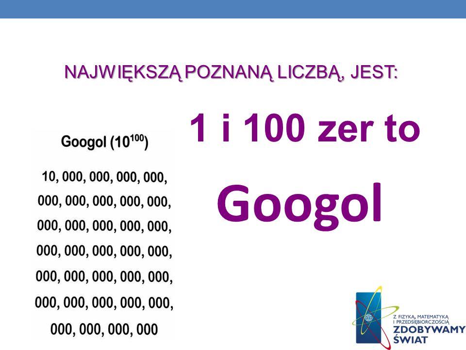 NAJWIĘKSZĄ POZNANĄ LICZBĄ, JEST: 1 i 100 zer to Googol