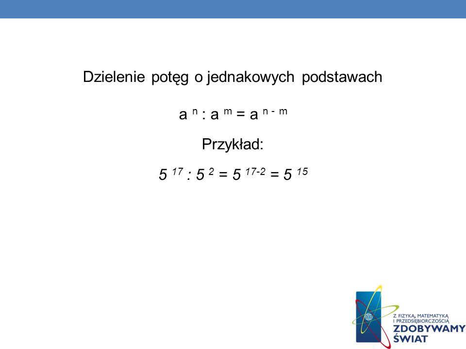 Dzielenie potęg o jednakowych podstawach a n : a m = a n - m Przykład: 5 17 : 5 2 = 5 17-2 = 5 15