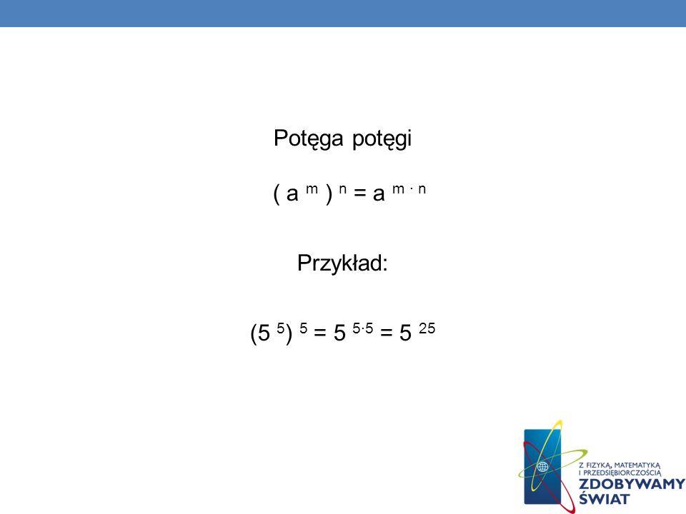 Potęga potęgi ( a m ) n = a m · n Przykład: (5 5 ) 5 = 5 55 = 5 25
