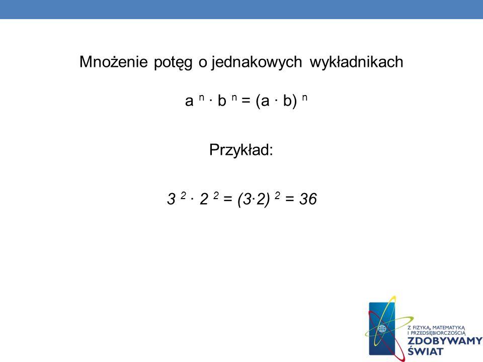 Mnożenie potęg o jednakowych wykładnikach a n · b n = (a · b) n Przykład: 3 2 2 2 = (32) 2 = 36