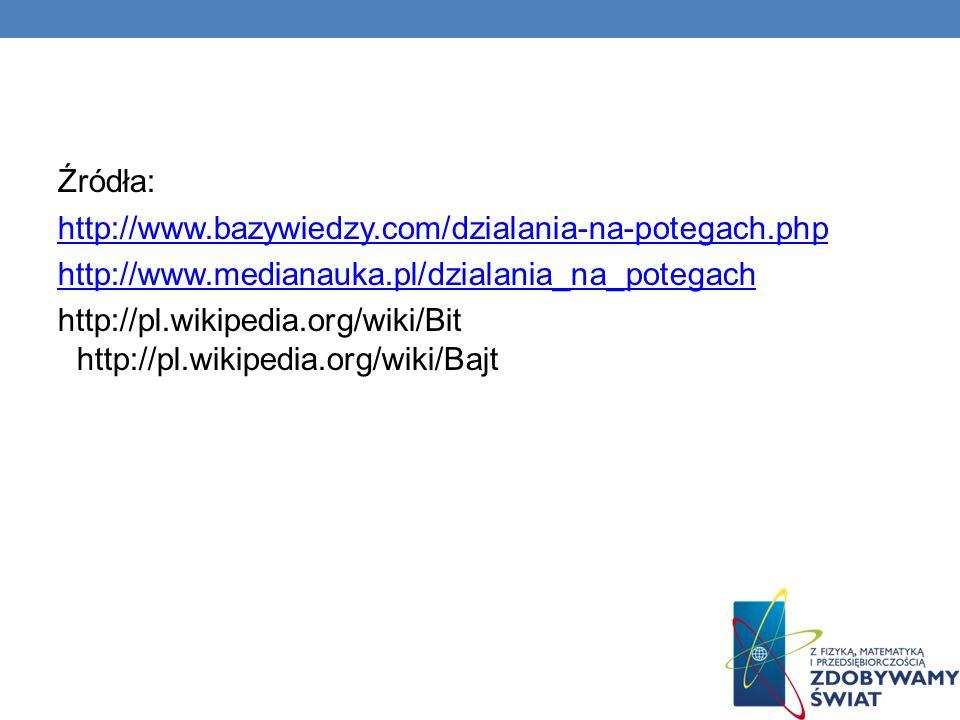Źródła: http://www.bazywiedzy.com/dzialania-na-potegach.php http://www.medianauka.pl/dzialania_na_potegach http://pl.wikipedia.org/wiki/Bit http://pl.
