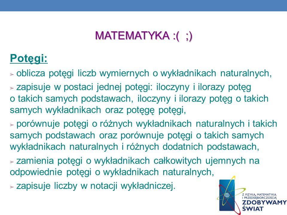MATEMATYKA :( ;) Potęgi: oblicza potęgi liczb wymiernych o wykładnikach naturalnych, zapisuje w postaci jednej potęgi: iloczyny i ilorazy potęg o taki