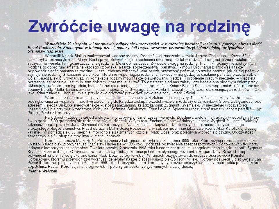 Zwróćcie uwagę na rodzinę W niedzielę 29 sierpnia w Lutogniewie odbyły się uroczystości w V rocznicę koronacji łaskami słynącego obrazu Matki Bożej Po