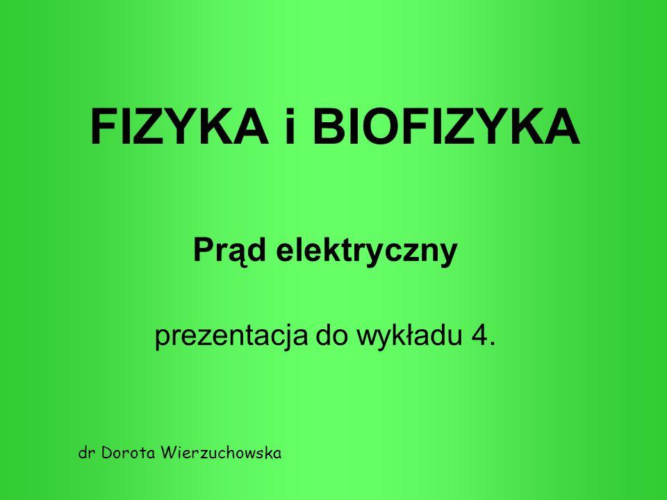 FIZYKA i BIOFIZYKA Prąd elektryczny prezentacja do wykładu 4. dr Dorota Wierzuchowska