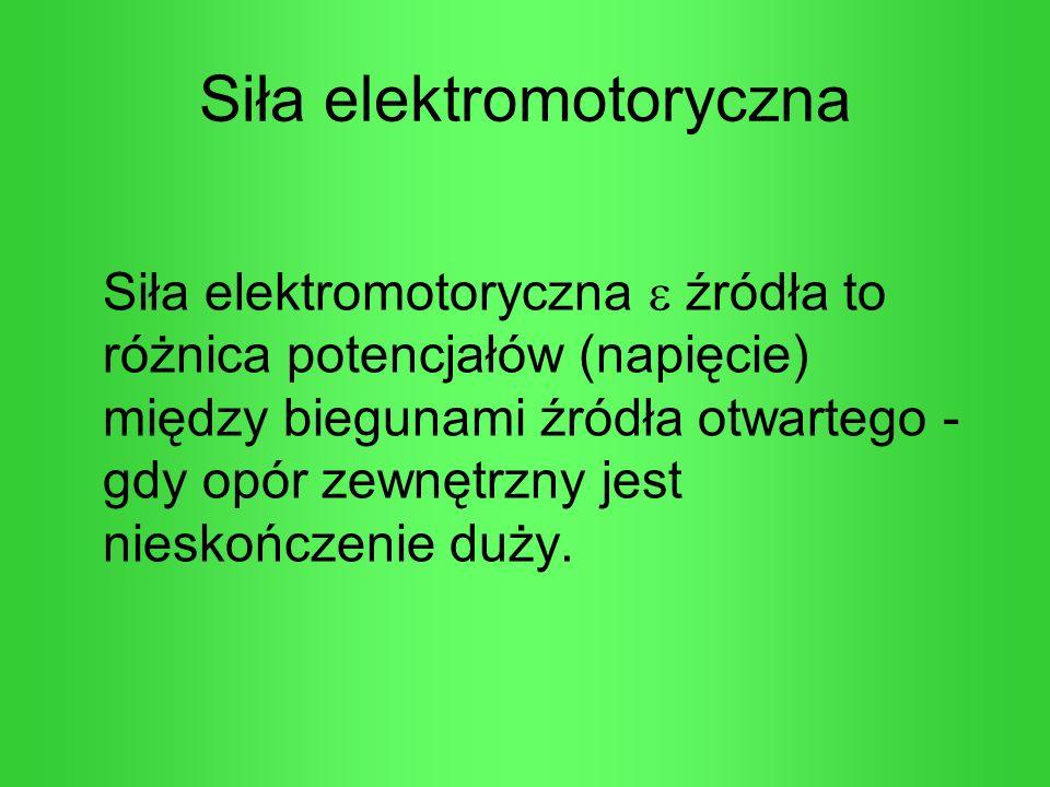 Siła elektromotoryczna Siła elektromotoryczna źródła to różnica potencjałów (napięcie) między biegunami źródła otwartego - gdy opór zewnętrzny jest ni