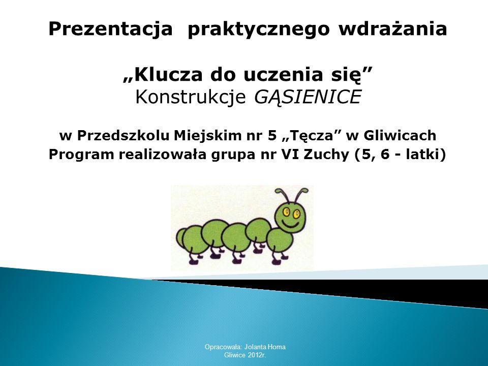 Opracowała: Jolanta Homa Gliwice 2012r. Prezentacja praktycznego wdrażania Klucza do uczenia się Konstrukcje GĄSIENICE w Przedszkolu Miejskim nr 5 Tęc