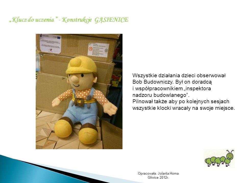 Opracowała: Jolanta Homa Gliwice 2012r. Klucz do uczenia - Konstrukcje GĄSIENICE Wszystkie działania dzieci obserwował Bob Budowniczy. Był on doradcą