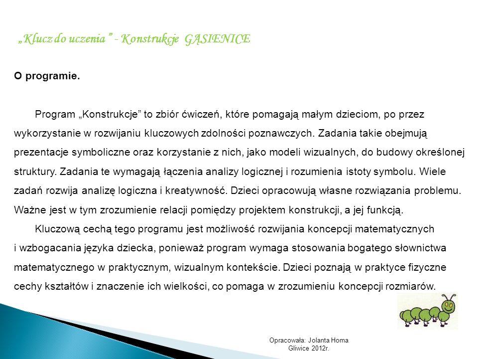 Opracowała: Jolanta Homa Gliwice 2012r. Klucz do uczenia - Konstrukcje GĄSIENICE O programie. Program Konstrukcje to zbiór ćwiczeń, które pomagają mał