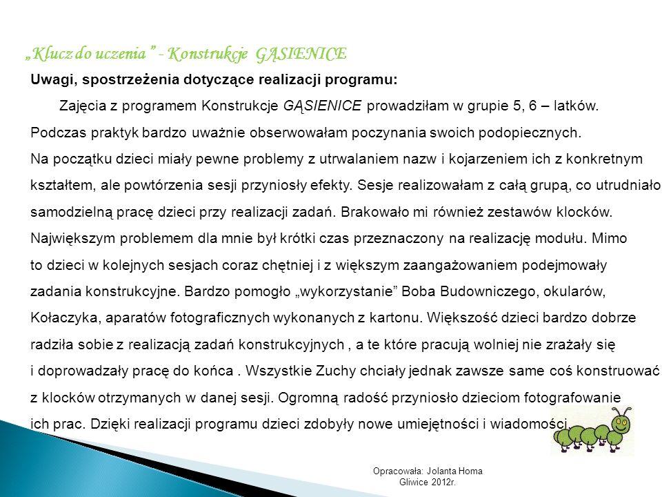 Opracowała: Jolanta Homa Gliwice 2012r. Klucz do uczenia - Konstrukcje GĄSIENICE Uwagi, spostrzeżenia dotyczące realizacji programu: Zajęcia z program