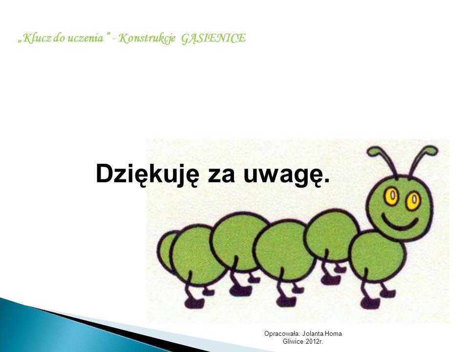 Opracowała: Jolanta Homa Gliwice 2012r. Klucz do uczenia - Konstrukcje GĄSIENICE Dziękuję za uwagę.
