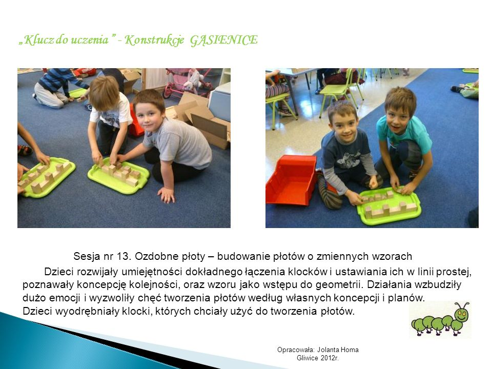 Opracowała: Jolanta Homa Gliwice 2012r. Klucz do uczenia - Konstrukcje GĄSIENICE Sesja nr 13. Ozdobne płoty – budowanie płotów o zmiennych wzorach Dzi