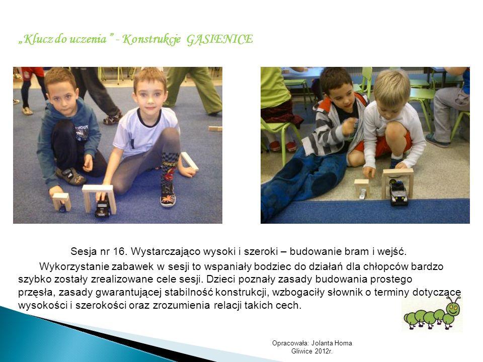 Opracowała: Jolanta Homa Gliwice 2012r. Klucz do uczenia - Konstrukcje GĄSIENICE Sesja nr 16. Wystarczająco wysoki i szeroki – budowanie bram i wejść.