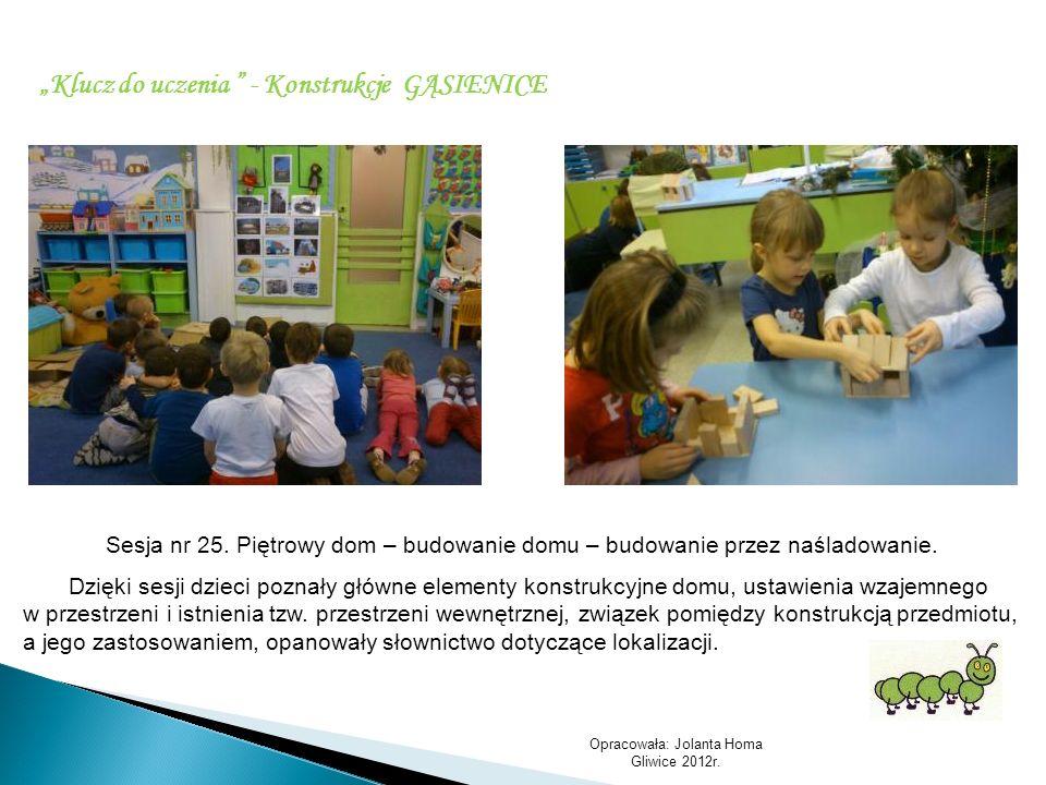 Opracowała: Jolanta Homa Gliwice 2012r. Klucz do uczenia - Konstrukcje GĄSIENICE Sesja nr 25. Piętrowy dom – budowanie domu – budowanie przez naśladow