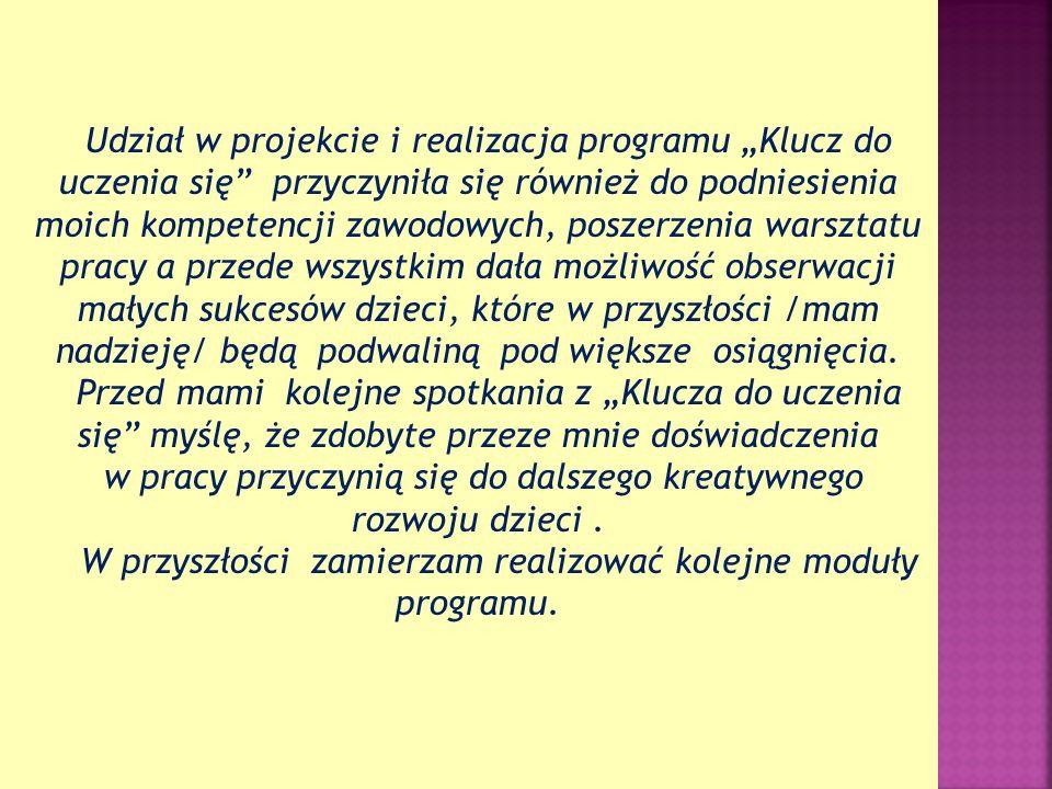 Udział w projekcie i realizacja programu Klucz do uczenia się przyczyniła się również do podniesienia moich kompetencji zawodowych, poszerzenia warszt