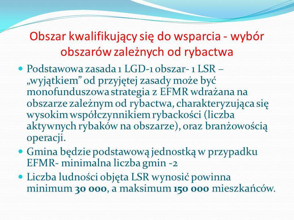 Obszar kwalifikujący się do wsparcia - wybór obszarów zależnych od rybactwa Podstawowa zasada 1 LGD-1 obszar- 1 LSR – wyjątkiem od przyjętej zasady mo