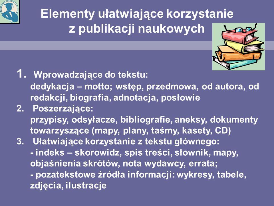 Elementy ułatwiające korzystanie z publikacji naukowych 1. Wprowadzające do tekstu: dedykacja – motto; wstęp, przedmowa, od autora, od redakcji, biogr
