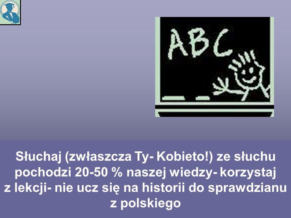 Słuchaj (zwłaszcza Ty- Kobieto!) ze słuchu pochodzi 20-50 % naszej wiedzy- korzystaj z lekcji- nie ucz się na historii do sprawdzianu z polskiego