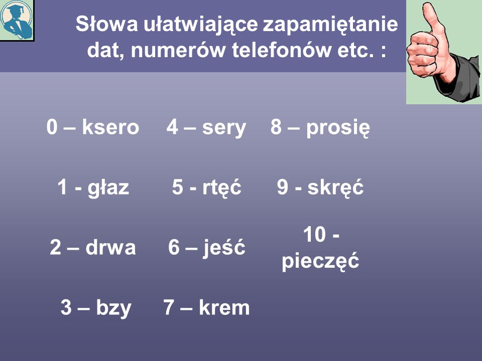 Słowa ułatwiające zapamiętanie dat, numerów telefonów etc. : 0 – ksero4 – sery8 – prosię 1 - głaz5 - rtęć9 - skręć 2 – drwa6 – jeść 10 - pieczęć 3 – b