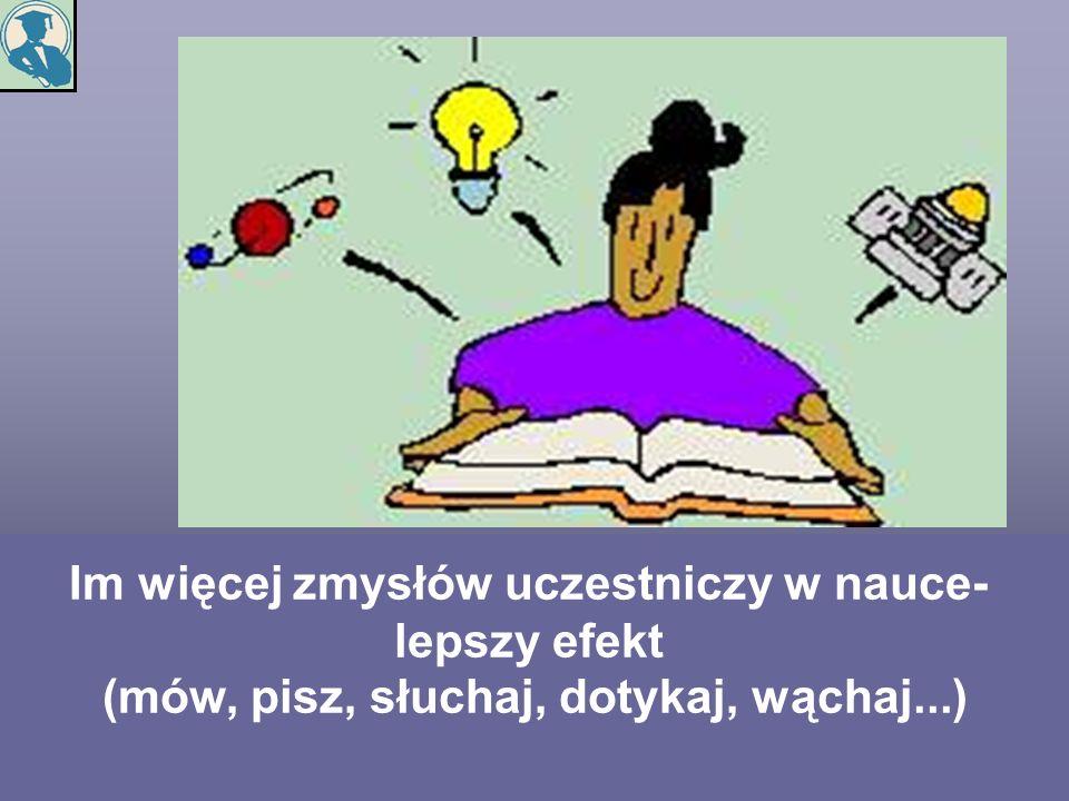 Im więcej zmysłów uczestniczy w nauce- lepszy efekt (mów, pisz, słuchaj, dotykaj, wąchaj...)