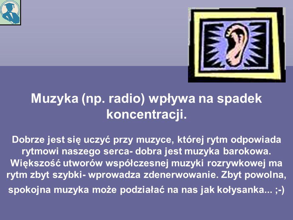 Muzyka (np. radio) wpływa na spadek koncentracji. Dobrze jest się uczyć przy muzyce, której rytm odpowiada rytmowi naszego serca- dobra jest muzyka ba