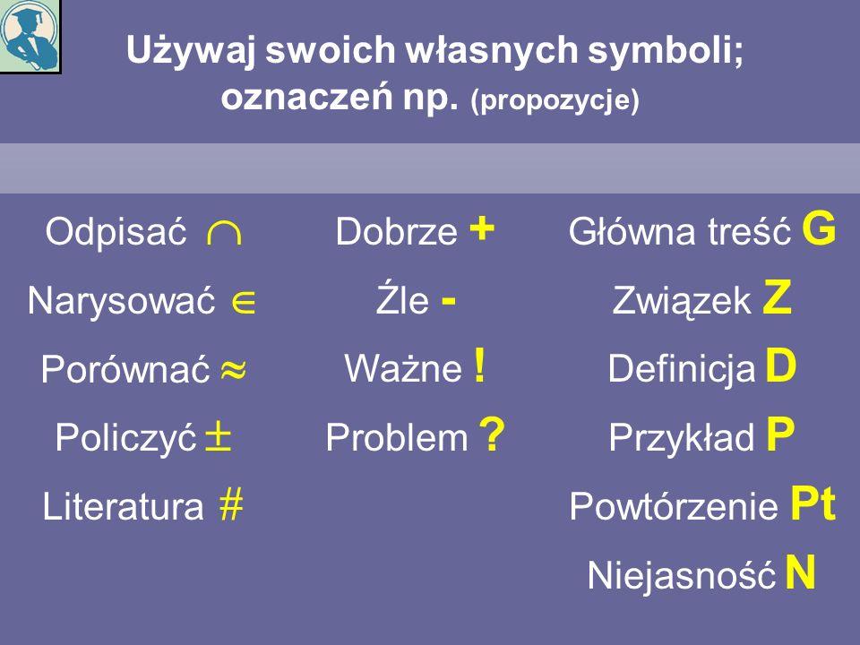 Używaj swoich własnych symboli; oznaczeń np. (propozycje) Odpisać Narysować Porównać Policzyć Literatura Dobrze + Źle - Ważne ! Problem ? Główna treść