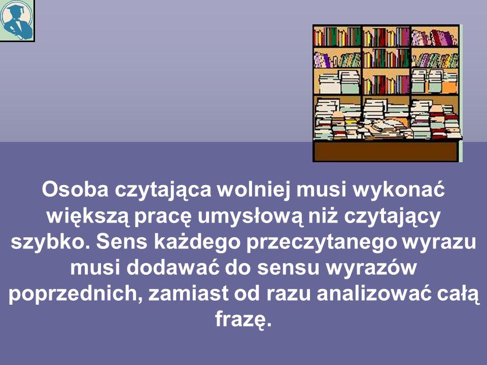 Osoba czytająca wolniej musi wykonać większą pracę umysłową niż czytający szybko. Sens każdego przeczytanego wyrazu musi dodawać do sensu wyrazów popr