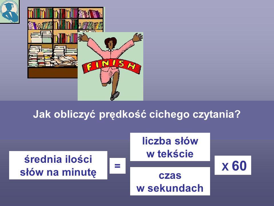 Jak obliczyć prędkość cichego czytania? średnia ilości słów na minutę = liczba słów w tekście czas w sekundach X 60