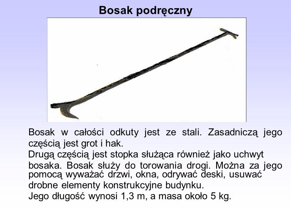 Bosak podręczny Bosak w całości odkuty jest ze stali. Zasadniczą jego częścią jest grot i hak. Drugą częścią jest stopka służąca również jako uchwyt b
