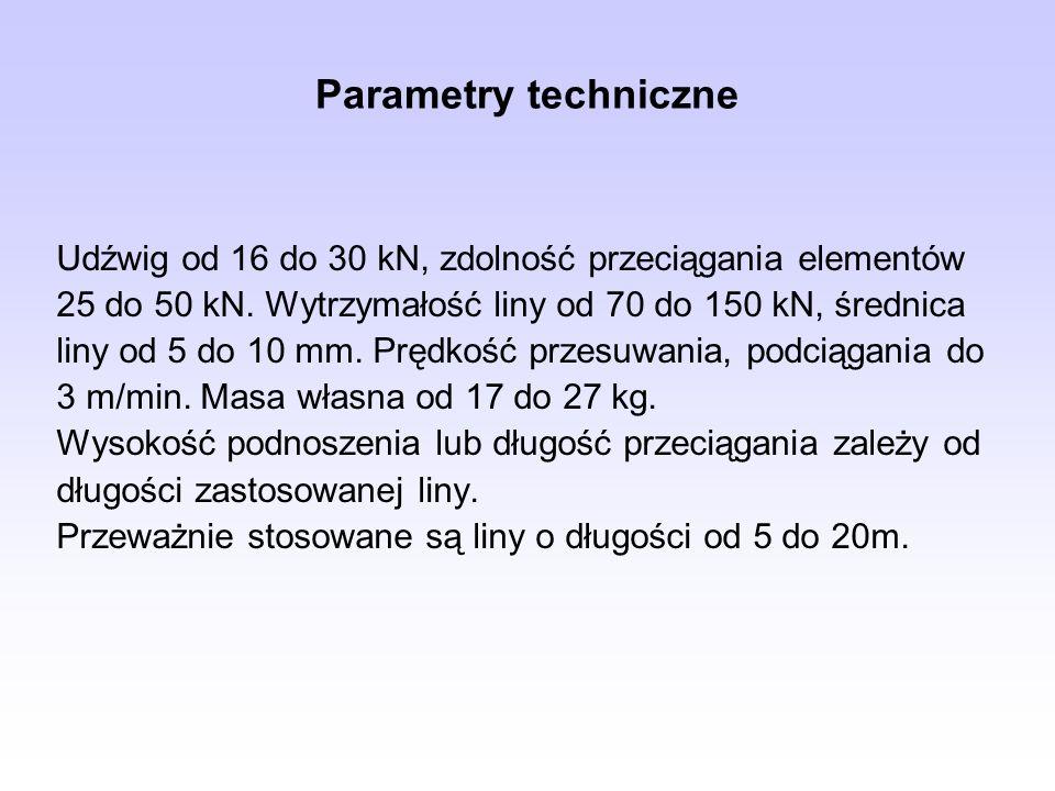Parametry techniczne Udźwig od 16 do 30 kN, zdolność przeciągania elementów 25 do 50 kN. Wytrzymałość liny od 70 do 150 kN, średnica liny od 5 do 10 m
