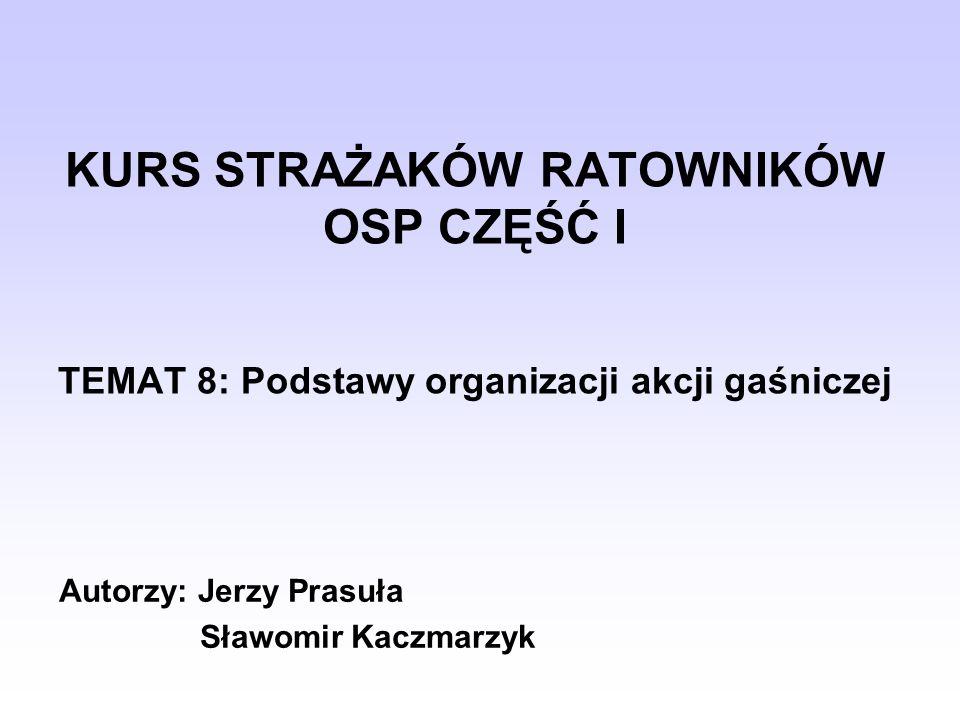KURS STRAŻAKÓW RATOWNIKÓW OSP CZĘŚĆ I TEMAT 8: Podstawy organizacji akcji gaśniczej Autorzy: Jerzy Prasuła Sławomir Kaczmarzyk