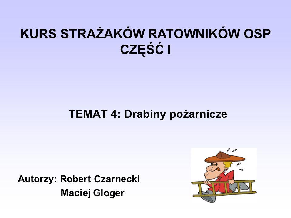 TEMAT 4: Drabiny pożarnicze KURS STRAŻAKÓW RATOWNIKÓW OSP CZĘŚĆ I Autorzy: Robert Czarnecki Maciej Gloger