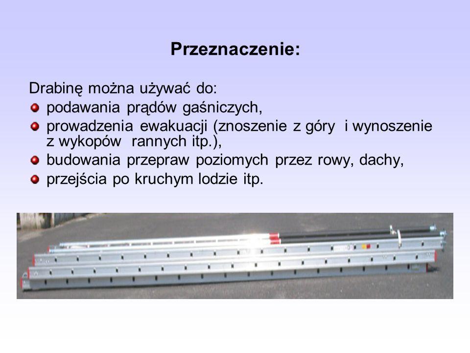 Przeznaczenie: Drabinę można używać do: podawania prądów gaśniczych, prowadzenia ewakuacji (znoszenie z góry i wynoszenie z wykopów rannych itp.), bud