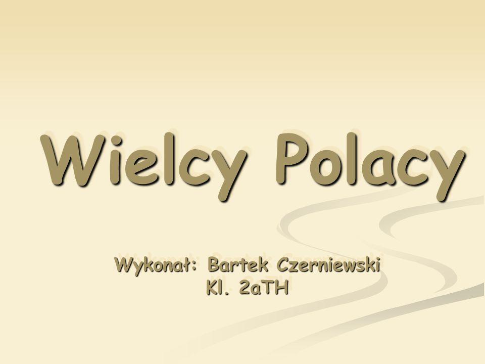 Wielcy Polacy Wykonał: Bartek Czerniewski Kl. 2aTH Wykonał: Bartek Czerniewski Kl. 2aTH