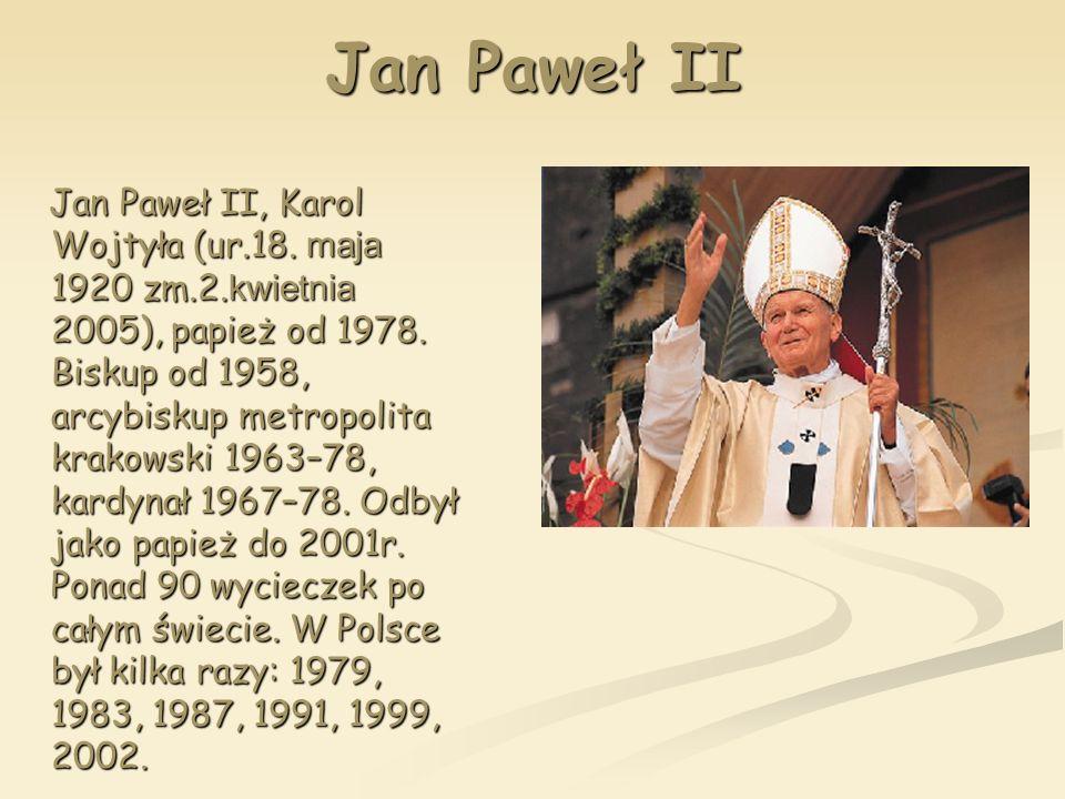 Jan Paweł II Jan Paweł II, Karol Wojtyła (ur.18. maja 1920 zm.2. kwietnia 2005), papież od 1978. Biskup od 1958, arcybiskup metropolita krakowski 1963