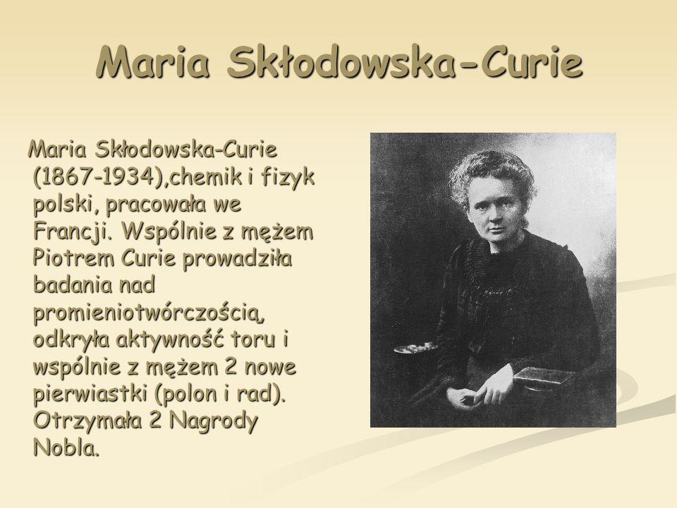 Maria Skłodowska-Curie Maria Skłodowska-Curie (1867-1934),chemik i fizyk polski, pracowała we Francji. Wspólnie z mężem Piotrem Curie prowadziła badan