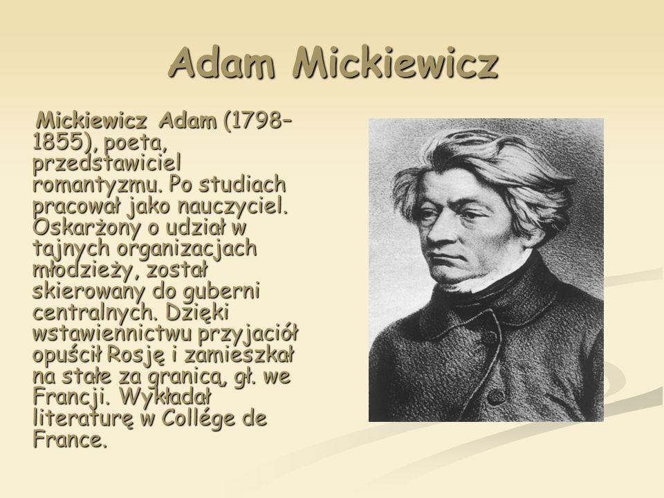Adam Mickiewicz Mickiewicz Adam (1798– 1855), poeta, przedstawiciel romantyzmu. Po studiach pracował jako nauczyciel. Oskarżony o udział w tajnych org