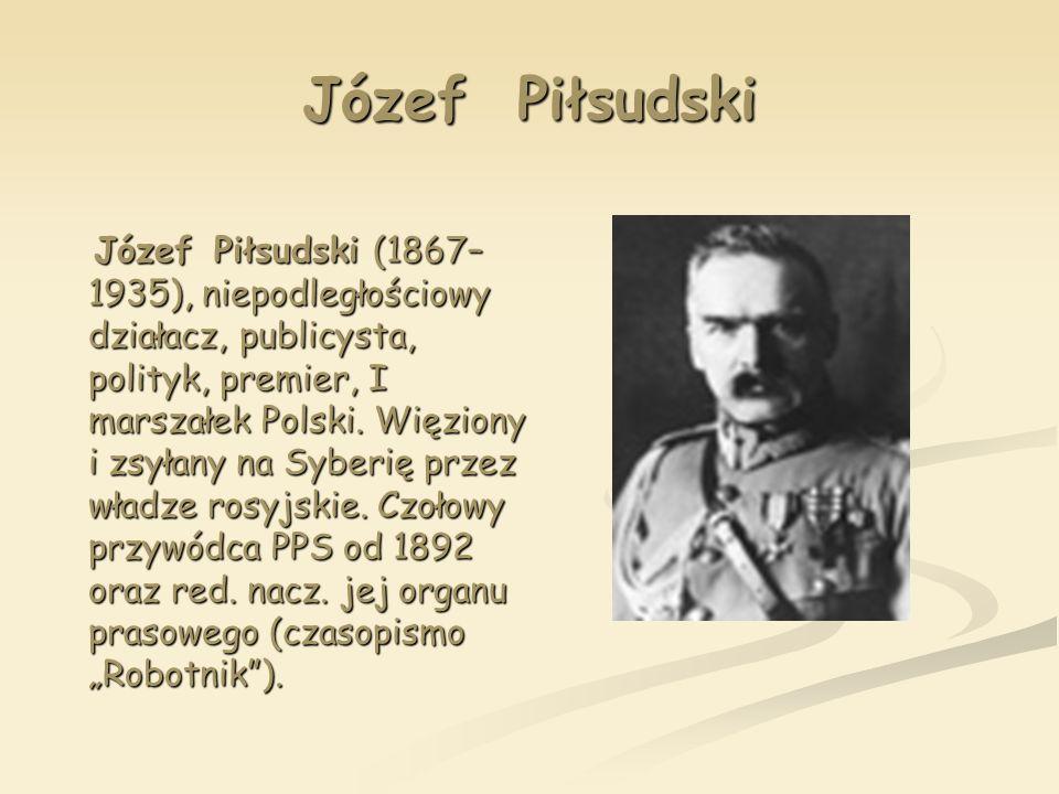 Józef Piłsudski Józef Piłsudski (1867– 1935), niepodległościowy działacz, publicysta, polityk, premier, I marszałek Polski. Więziony i zsyłany na Sybe