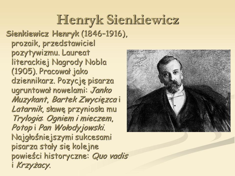Henryk Sienkiewicz Sienkiewicz Henryk (1846–1916), prozaik, przedstawiciel pozytywizmu. Laureat literackiej Nagrody Nobla (1905). Pracował jako dzienn
