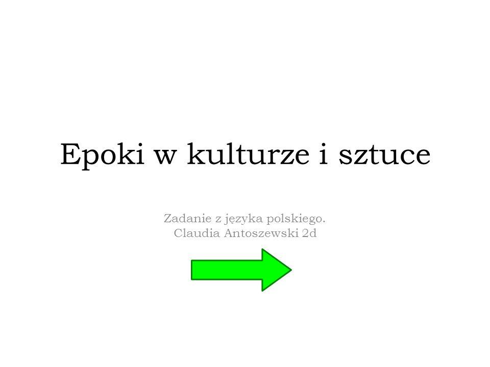 Epoki w kulturze i sztuce Zadanie z języka polskiego. Claudia Antoszewski 2d